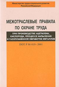Межотраслевые правила по охране труда при производстве ацетилена, кислорода, процессе напыления и газопламенной обработке металлов. ПОТ РМ-019–2001 ( 5-93196-227-1 )