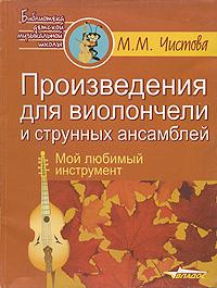 Произведения для виолончели и струнных ансамблей. Мой любимый инструмент. М. М. Чистова