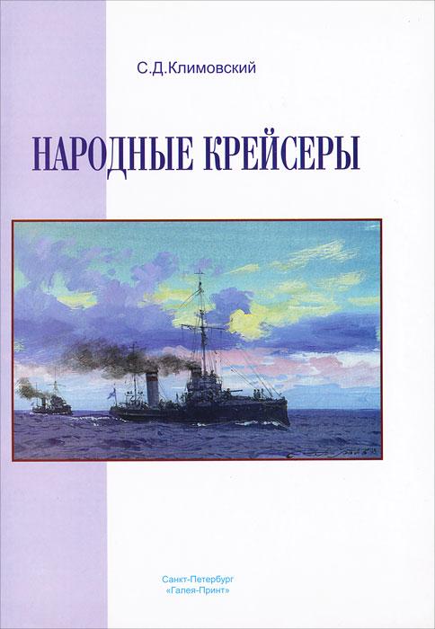 Народные крейсеры. Летопись службы кораблей Российского флота, построенных на добровольные пожертвования. 1904-1964