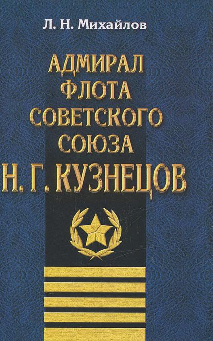 Л. Н. Михайлов Адмирал Флота Советского Союза Н. Г. Кузнецов