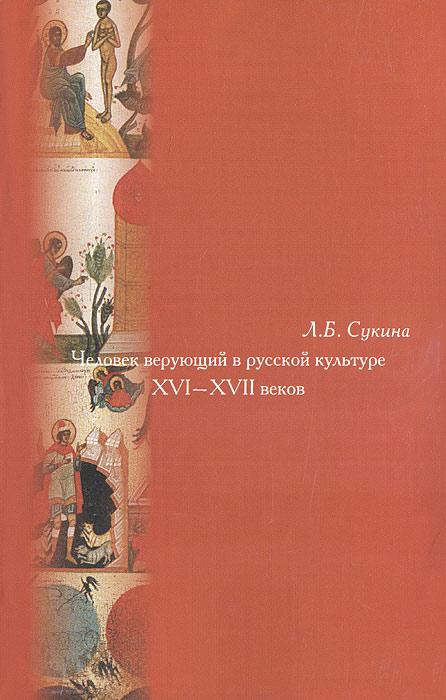 Человек верующий в русской культуре XVI-XVII веков
