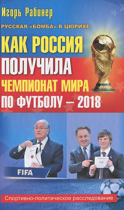 Как Россия получила чемпионат мира по футболу - 2018 ( 978-5-271-38553-7 )