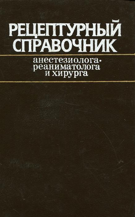 Рецептурный справочник анестезиолога-реаниматолога и хирурга