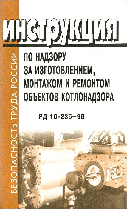 Инструкция по надзору за изготовлением, монтажом и ремонтом объектов котлонадзора. РД 10-235-98