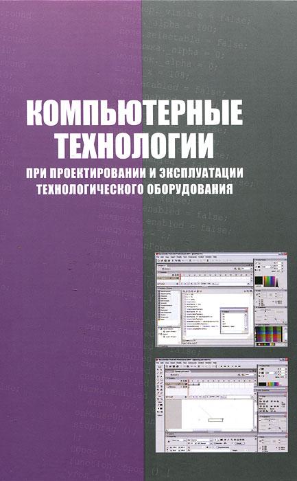 Компьютерные технологии при проектировании и эксплуатации технологического оборудования