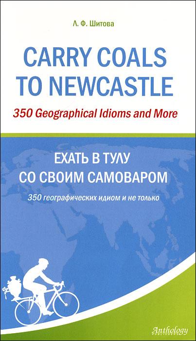 Carry Coals to Newcastle: 350 Geographical Idioms and More / Ехать в Тулу со своим самоваром. 350 географических идиом и не только ( 978-5-94962-200-1 )