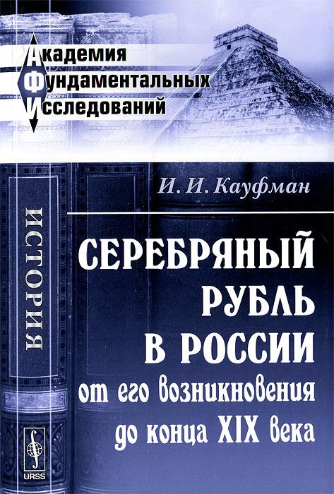 И. И. Кауфман Серебряный рубль в России от его возникновения до конца XIX века
