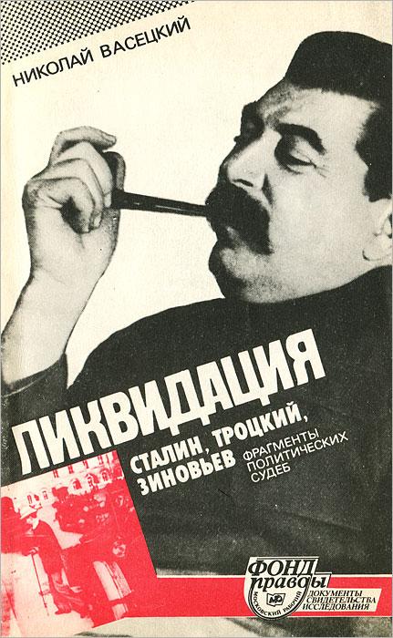 Ликвидация. Сталин, Троцкий, Зиновьев. Фрагменты политических судеб. Николай Васецкий
