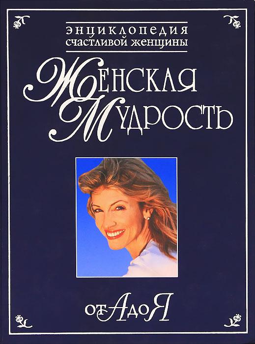 Женская мудрость от А до Я. Энциклопедия счастливой женщины