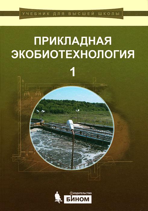 Прикладная экобиотехнология. В 2 томах. Том 1