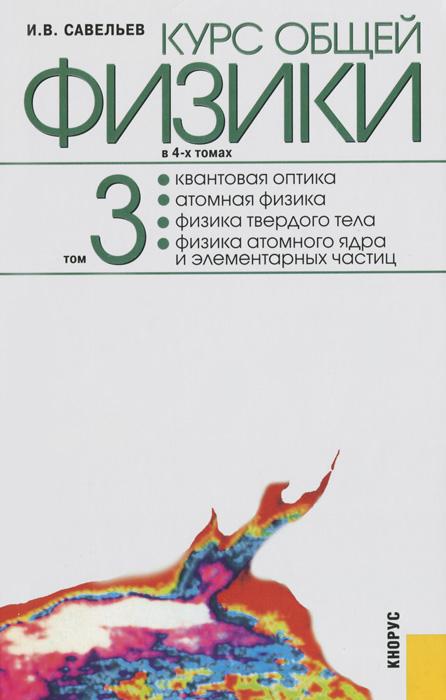 Курс общей физики. В 4 томах. Том 3. Квантовая оптика. Атомная физика. Физика твердого тела. Физика атомного ядра и элементарных частиц