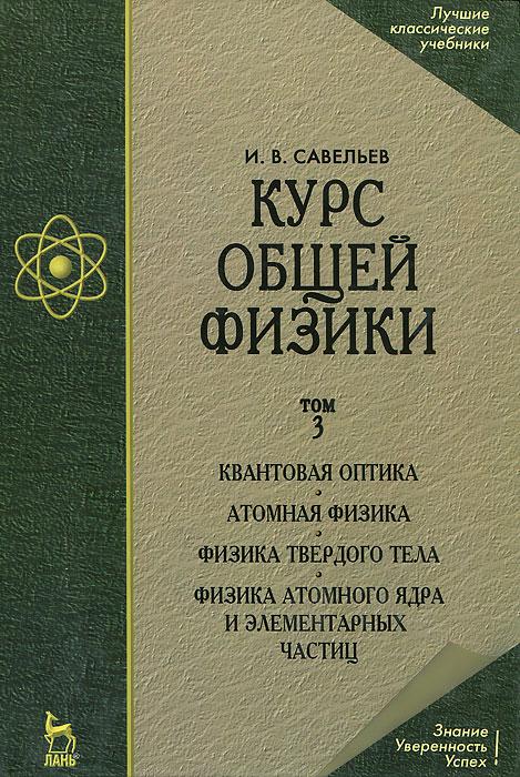 Курс общей физики. В 3 томах. Том 3. Квантовая оптика. Атомная физика. Физика твердого тела. Физика атомного ядра и элементарных частиц
