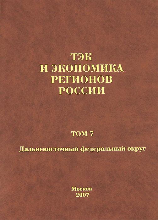 ТЭК и экономика регионов России. Том 7. Дальневосточный федеральный округ