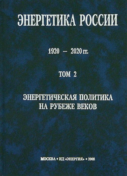 Энергетика России. 1920-2020 гг.В 4 томах. Том 2. Энергетическая политика на рубеже веков