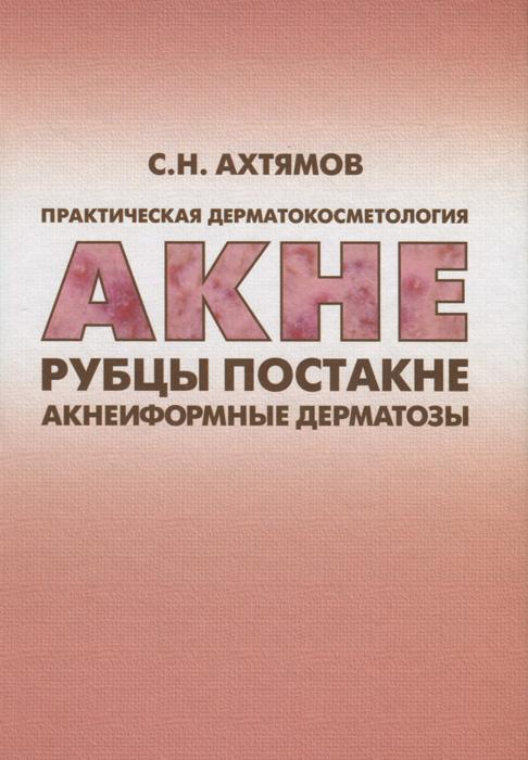 Практическая дерматокосметология. Акне, рубцы, постакне и акнеиформные дерматозы