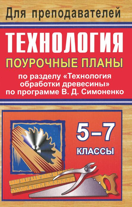 """Технология. 5-7 классы. Поурочные планы по разделу """"Технология обработки древесины"""" по программе В. Д. Симоненко"""