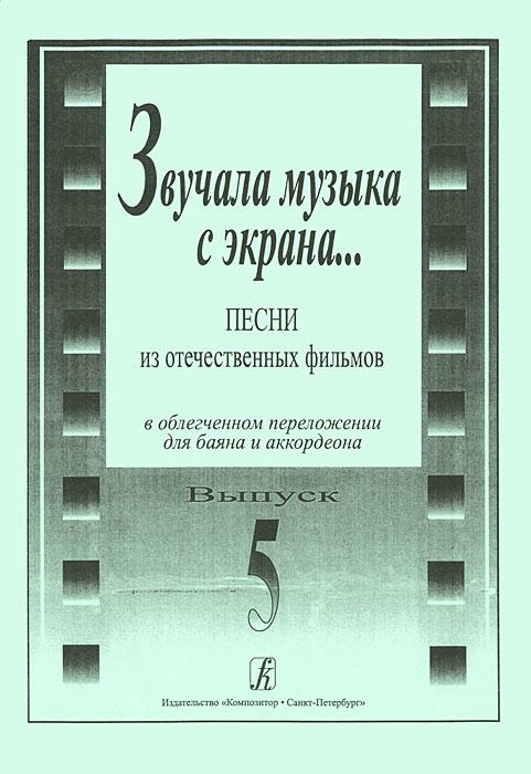 Звучала музыка с экрана... Песни из отечественных фильмов в облегченном переложении для баяна и аккордеона. Выпуск 5