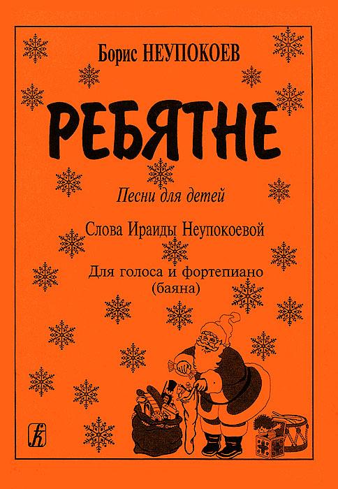 Борис Неупокоев. Ребятне. Песни для детей. Для голоса и фортепиано (баяна)