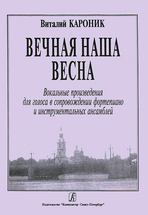 Виталий Кароник. Вечная наша весна. Вокальные произведения для голоса в сопровождении фортепиано и инструментальных ансамблей