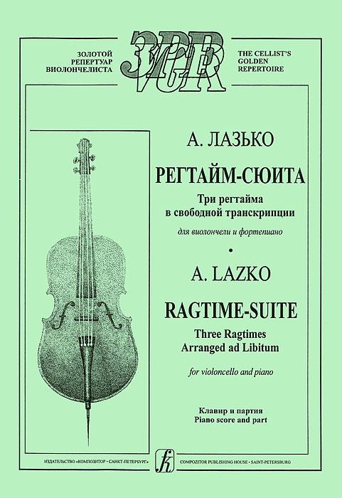 А. Лазько. Регтайм-сюита. Три регтайма в свободной транскрипции для виолончели и фортепиано. Клавир и партия