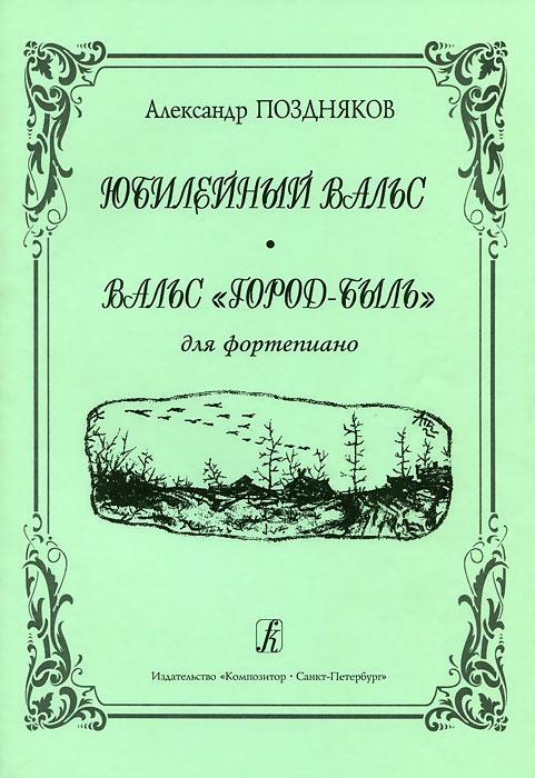 """Александр Поздняков. Юбилейный вальс. Вальс """"Город-быль"""". Для фортепиано"""