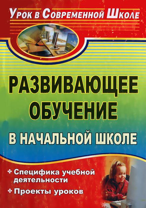 Развивающее обучение в начальной школе. Специфика учебной деятельности. Проекты уроков