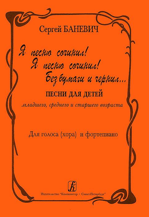 Сергей Баневич. Я песню сочинил! Я песню сочинил! Без бумаги и чернил... Для голоса (хора) и фортепиано