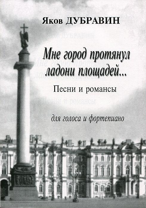 Яков Дубравин. Мне город протянул ладони площадей... Песни и романсы для голоса и фортепиано