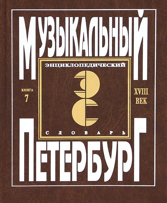 Музыкальный Петербург. Энциклопедический словарь. Том 1. XVIII век. Книга 7