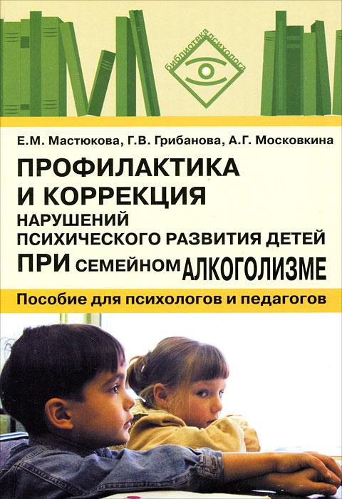 Профилактика и коррекция нарушений психического развития детей при семейном алкоголизме ( 5-6910-1485-4 )