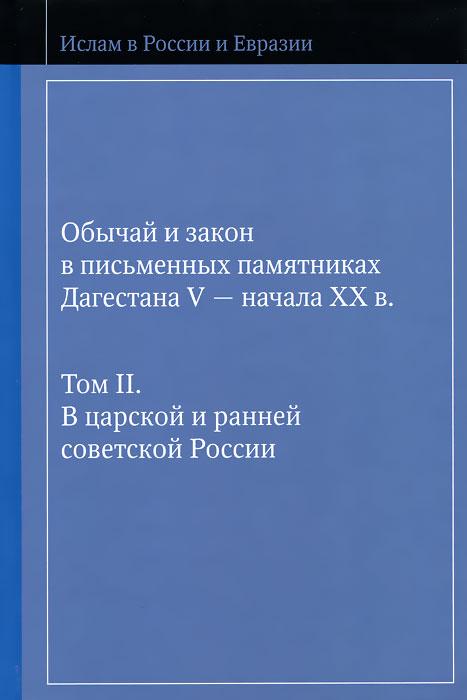 Обычай и закон в письменных памятниках Дагестана V - начала XX в. Том 2. В царской и ранней советской России