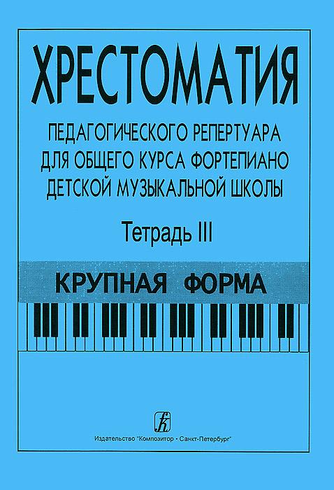 Хрестоматия педагогического репертуара для общего курса фортепиано детской музыкальной школы. Тетрадь 3. Крупная форма