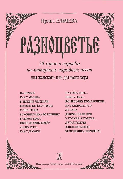 Ирина Ельчева. Разноцветье. 20 хоров a cappella на материале народных песен для женского или детского хора