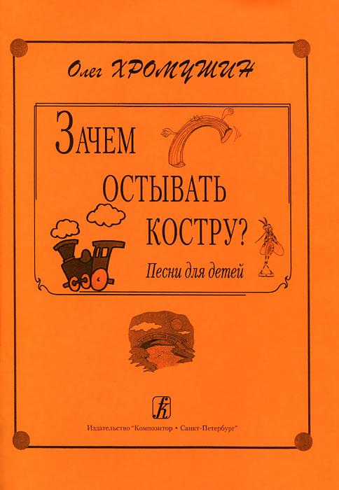 Олег Хромушин. Зачем остывать костру? Песни для детей