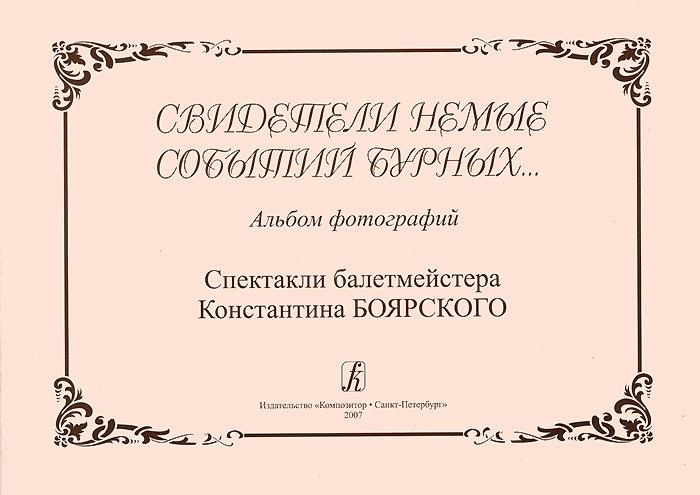 Свидетели немые событий бурных... Альбом фотографий. Спектакли балетмейстера Константина Боярского ( 978-5-7379-0385-5 )