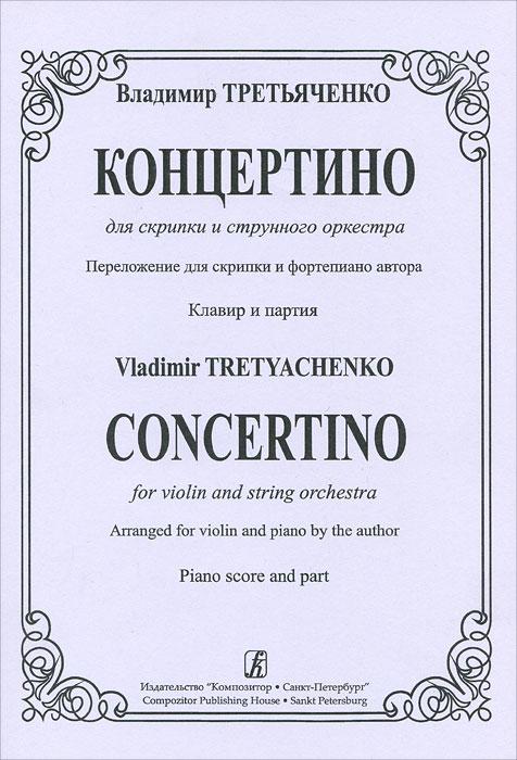 Владимир Третьяченко. Концертино для скрипки и струнного оркестра. Переложение для скрипки и фортепиано автора. Клавир и партия