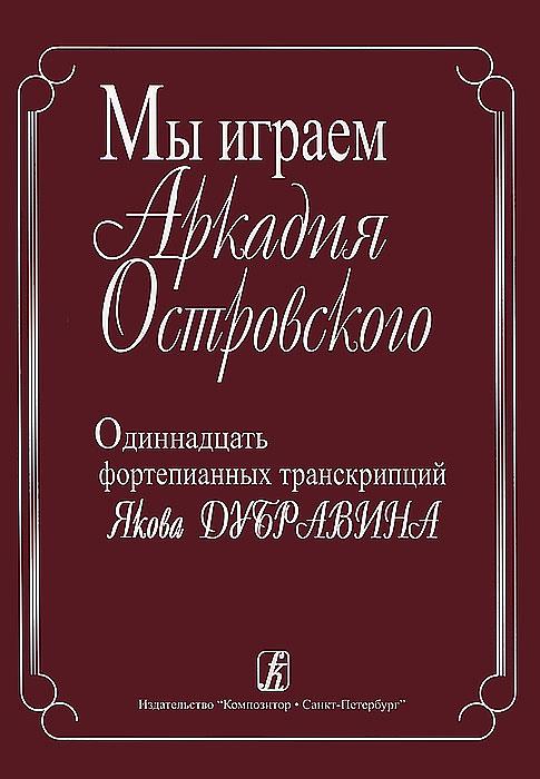 Мы играем Аркадия Островского. Одиннадцать фортепианных транскрипций Якова Дубравина