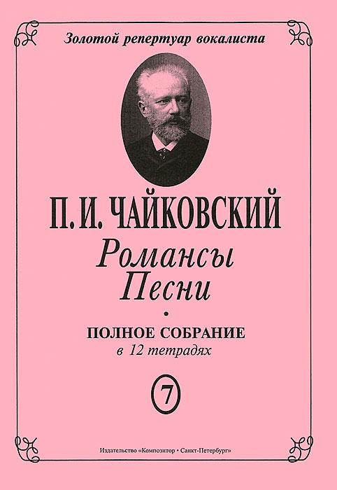 П. И. Чайковский. Романсы. Песни. Полное собрание в 12 тетрадях. Тетрадь 7