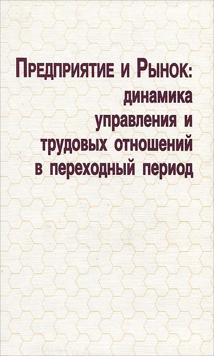 Предприятие и рынок. Динамика управления и трудовых отношений в переходный период ( 5-86004-074-1 )