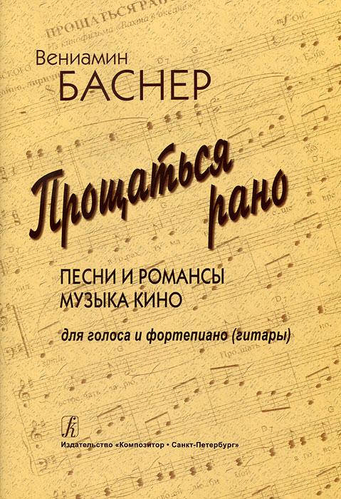 Вениамин Баснер. Прощаться рано. Песни и романсы. Музыка кино. Для голоса и фортепиано (гитары)
