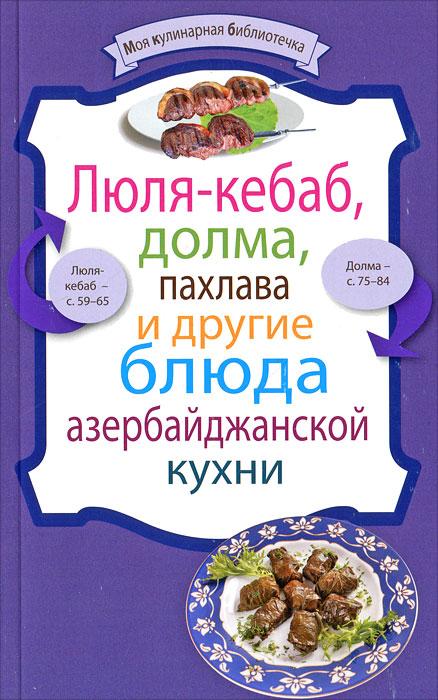 Люля-кебаб, долма, пахлава и другие блюда азербайджанской кухни ( 978-5-699-57841-2 )