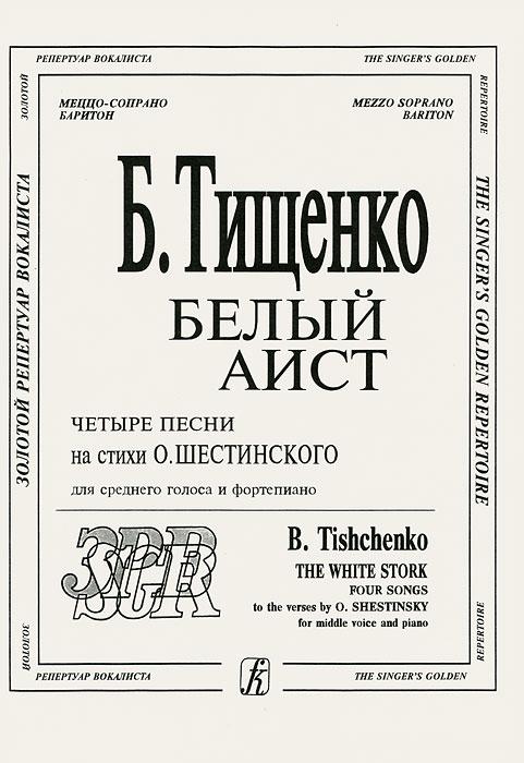 Борис Тищенко. Белый аист. Четыре песни на стихи О. Шестинского. Для среднего голоса и фортепиано