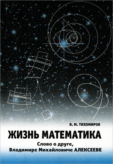 Жизнь математика. Слово о друге - Владимире Михайловиче Алексееве