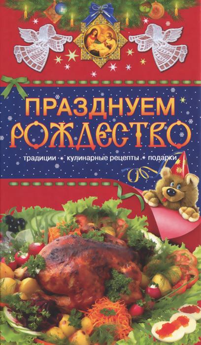 Празднуем Рождество. Традиции, кулинарные рецепты, подарки