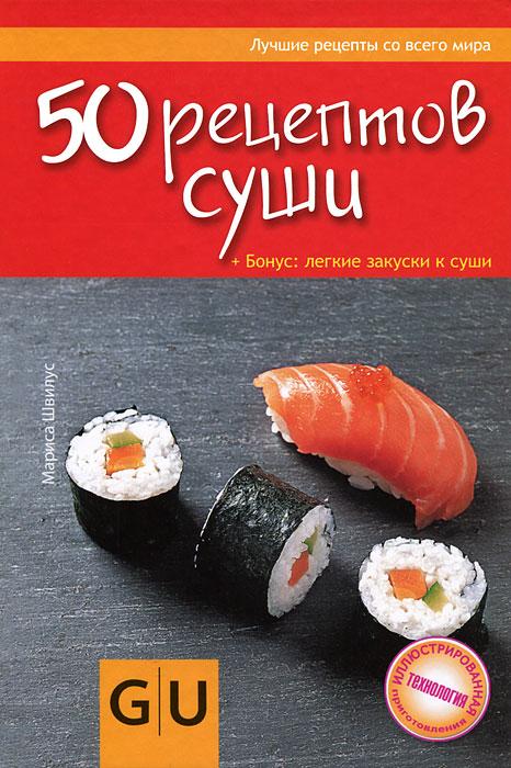 50 рецептов суши. Бонус: легкие закуски к суши