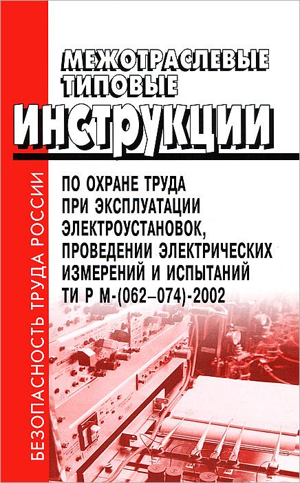 Межотраслевые типовые инструкции по охране труда при эксплуатации электроустановок, проведении электрических измерений и испытаний ТИ РМ-(062-074)-2002