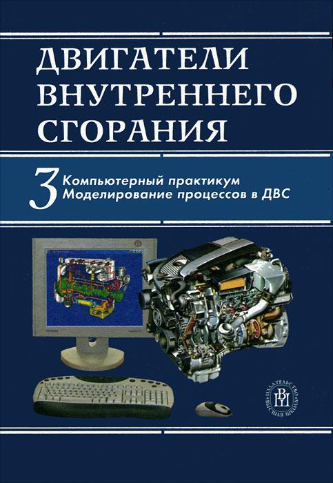 Двигатели внутреннего сгорания. В 3 книгах. Книга 3. Компьютерный практикум. Моделирование процессов в ДВС