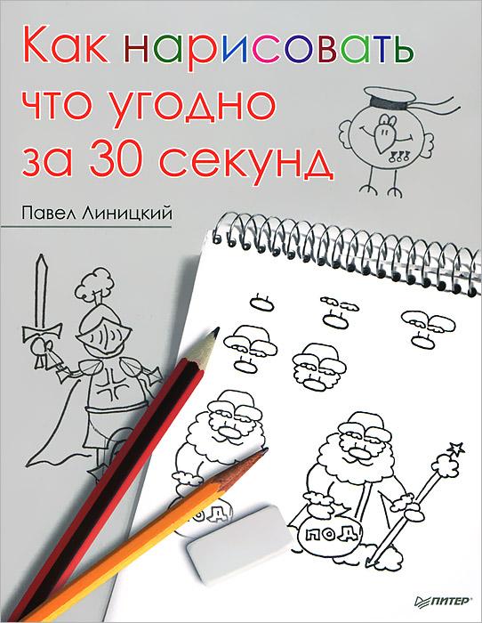 Как нарисовать что угодно за 30 секунд ( 978-5-496-00262-2 )