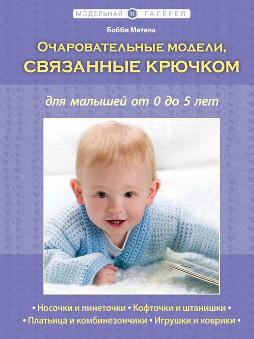 Матела Бобби Очаровательные модели, связанные крючком, для малышей от 0 до 5 лет эксмо очаровательные модели связанные крючком для малышей от 0 до 5 лет книга в суперобложке