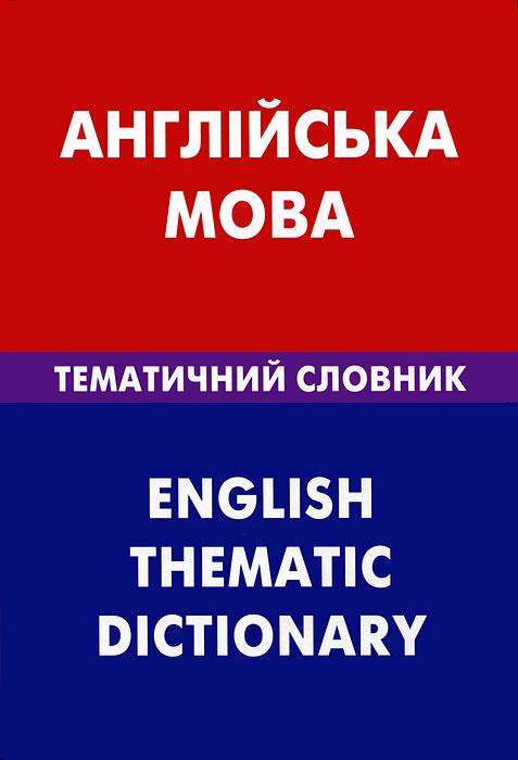 Англiйська мова: Тематичний словник / English Thematic Dictionary